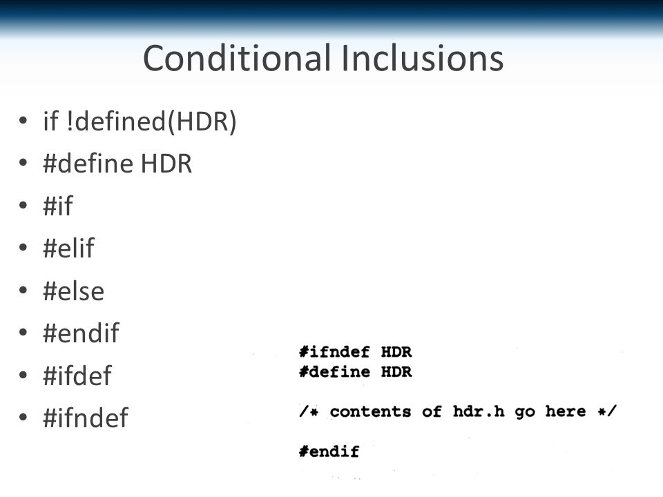 Conditional Inclusions if !defined(HDR) #define HDR #if #elif #else #endif #ifdef #ifndef
