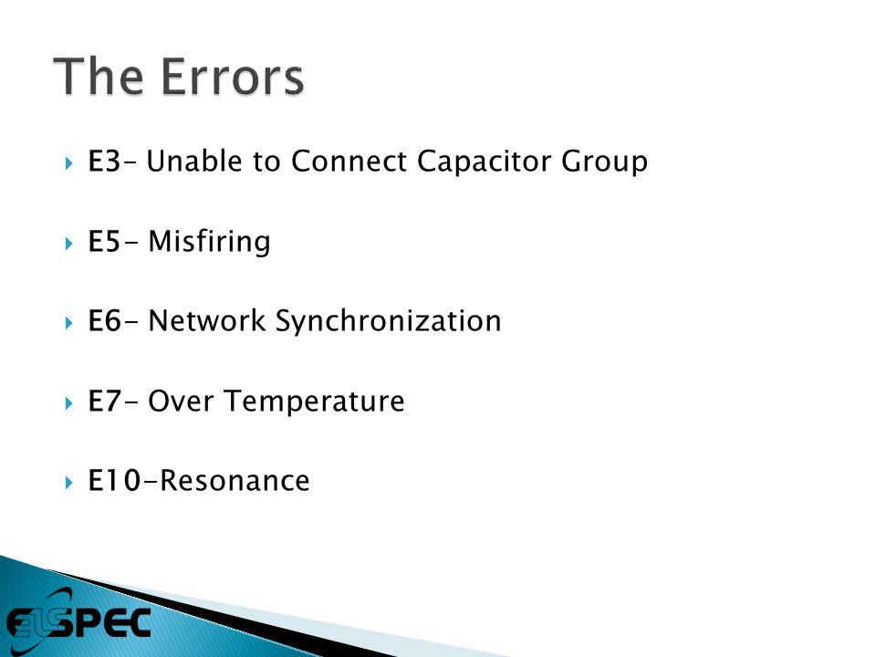  E3– Unable to Connect Capacitor Group  E5- Misfiring  E6- Network Synchronization  E7- Over Temperature  E10-Resonance