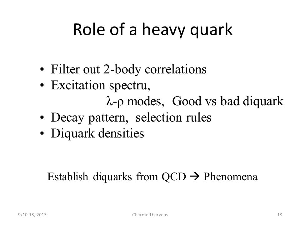 Role of a heavy quark 9/10-13, 2013Charmed baryons13 Filter out 2-body correlations Excitation spectru, λ-ρ modes, Good vs bad diquark Decay pattern, selection rules Diquark densities Establish diquarks from QCD  Phenomena