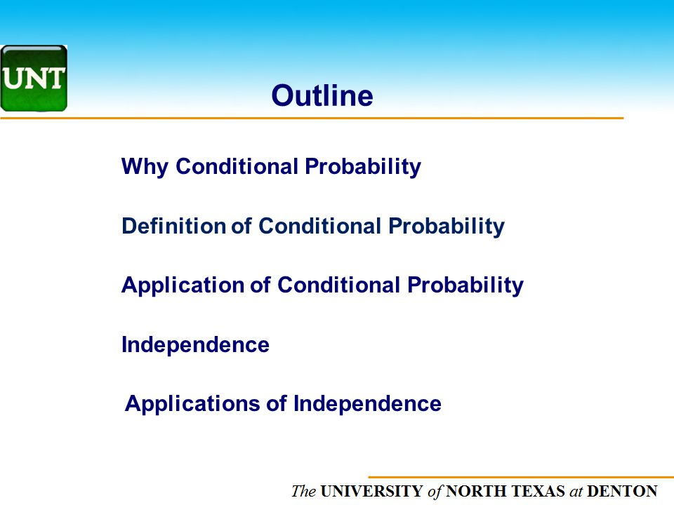 The UNIVERSITY of NORTH CAROLINA at CHAPEL HILL Outline Why Conditional Probability Definition of Conditional Probability Application of Conditional P