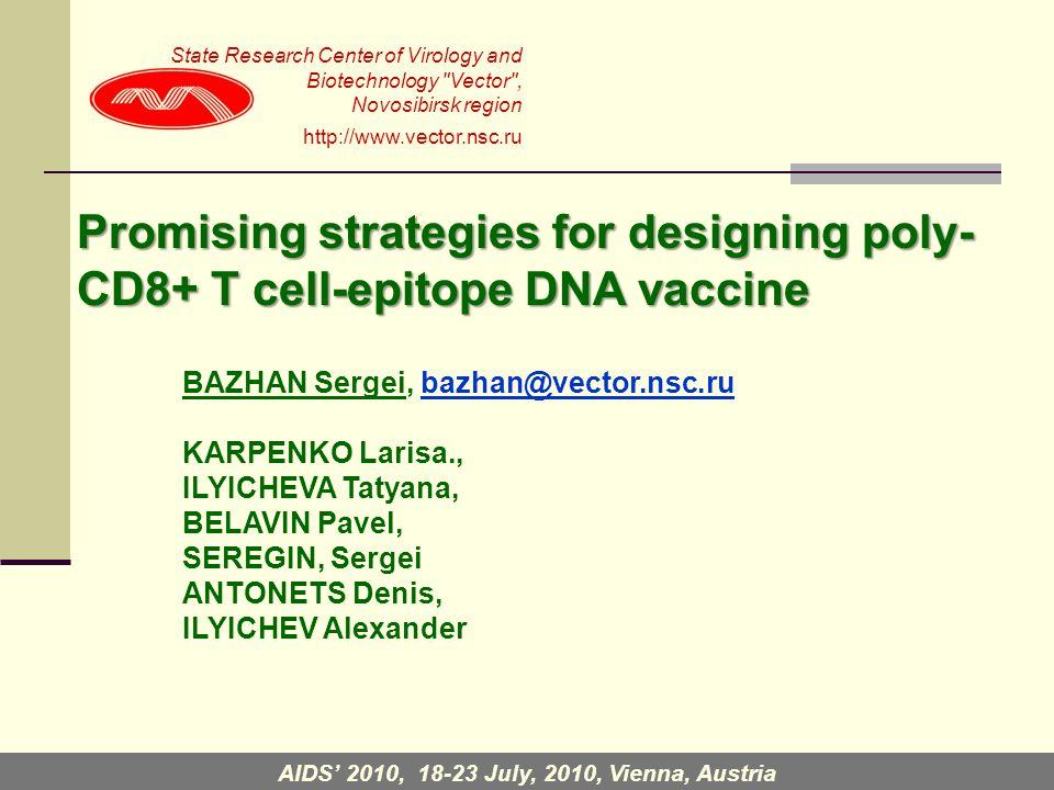 Promising strategies for designing poly- CD8+ T cell-epitope DNA vaccine BAZHAN Sergei, bazhan@vector.nsc.ru KARPENKO Larisa., ILYICHEVA Tatyana, BELAVIN Pavel, SEREGIN, Sergei ANTONETS Denis, ILYICHEV Alexander State Research Center of Virology and Biotechnology Vector , Novosibirsk region http://www.vector.nsc.ru AIDS' 2010, 18-23 July, 2010, Vienna, Austria