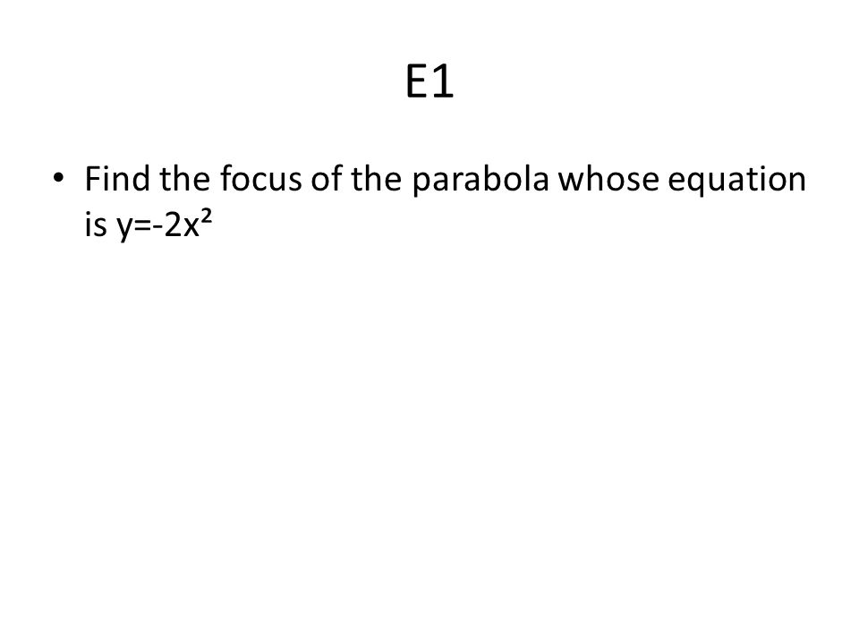E1 Find the focus of the parabola whose equation is y=-2x²