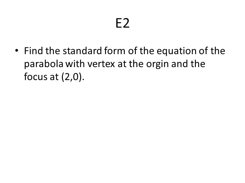 E2 Find the standard form of the equation of the parabola with vertex at the orgin and the focus at (2,0).