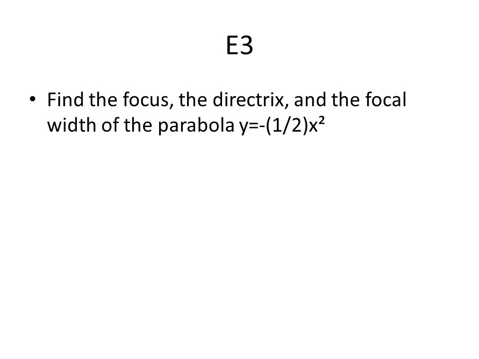 E3 Find the focus, the directrix, and the focal width of the parabola y=-(1/2)x²