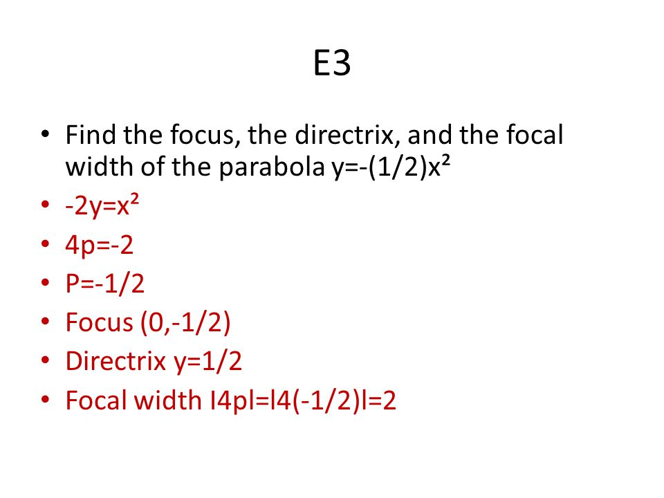 E3 Find the focus, the directrix, and the focal width of the parabola y=-(1/2)x² -2y=x² 4p=-2 P=-1/2 Focus (0,-1/2) Directrix y=1/2 Focal width I4pl=l4(-1/2)l=2