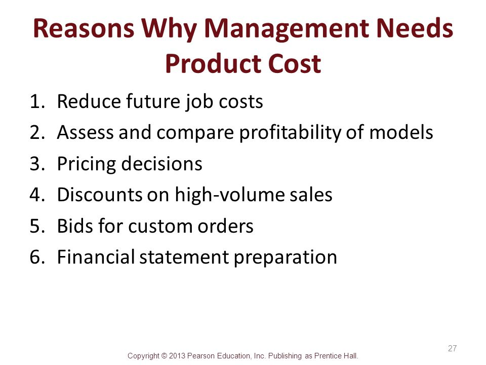 Copyright © 2013 Pearson Education, Inc. Publishing as Prentice Hall. Reasons Why Management Needs Product Cost 1.Reduce future job costs 2.Assess and