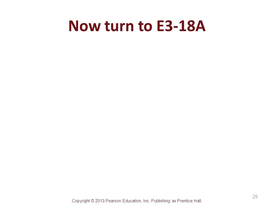 Copyright © 2013 Pearson Education, Inc. Publishing as Prentice Hall. Now turn to E3-18A 29