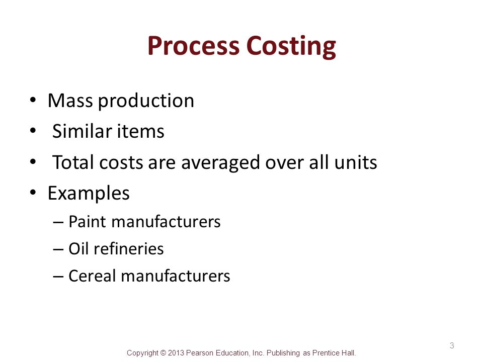 Copyright © 2013 Pearson Education, Inc. Publishing as Prentice Hall. Process Costing Mass production Similar items Total costs are averaged over all