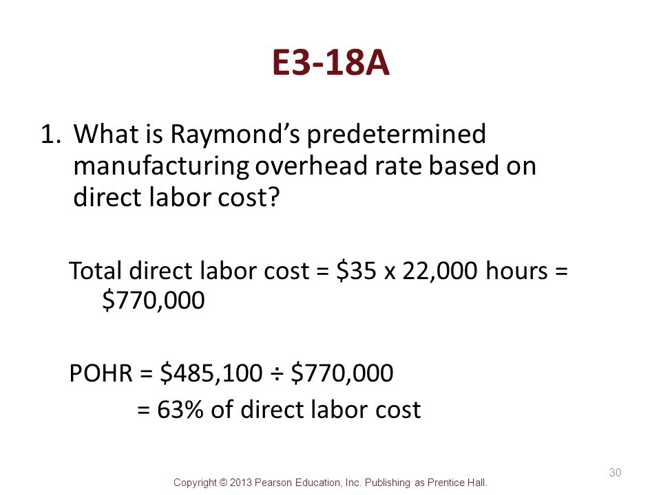 Copyright © 2013 Pearson Education, Inc. Publishing as Prentice Hall. E3-18A 1.What is Raymond's predetermined manufacturing overhead rate based on di