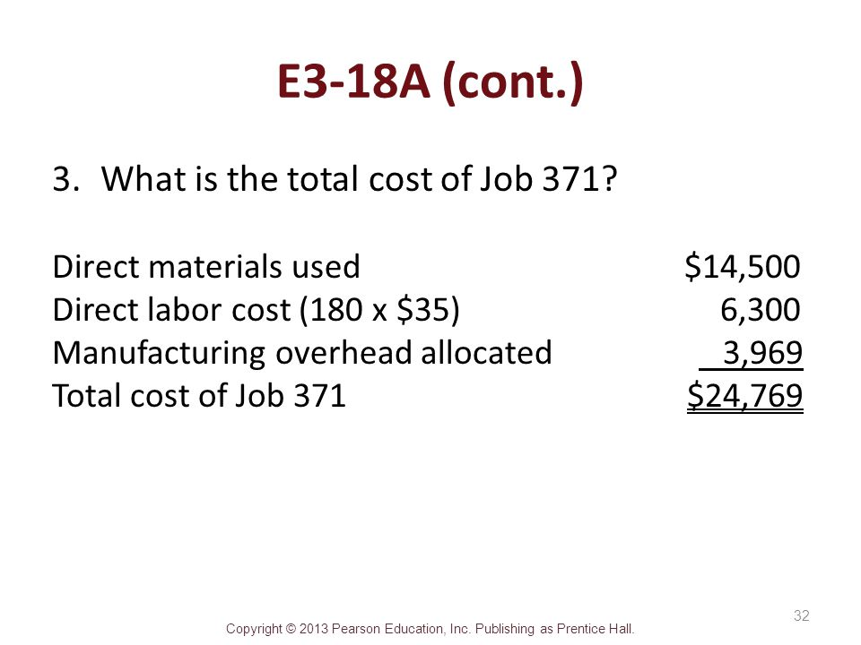 Copyright © 2013 Pearson Education, Inc. Publishing as Prentice Hall. E3-18A (cont.) 3.What is the total cost of Job 371? Direct materials used $14,50