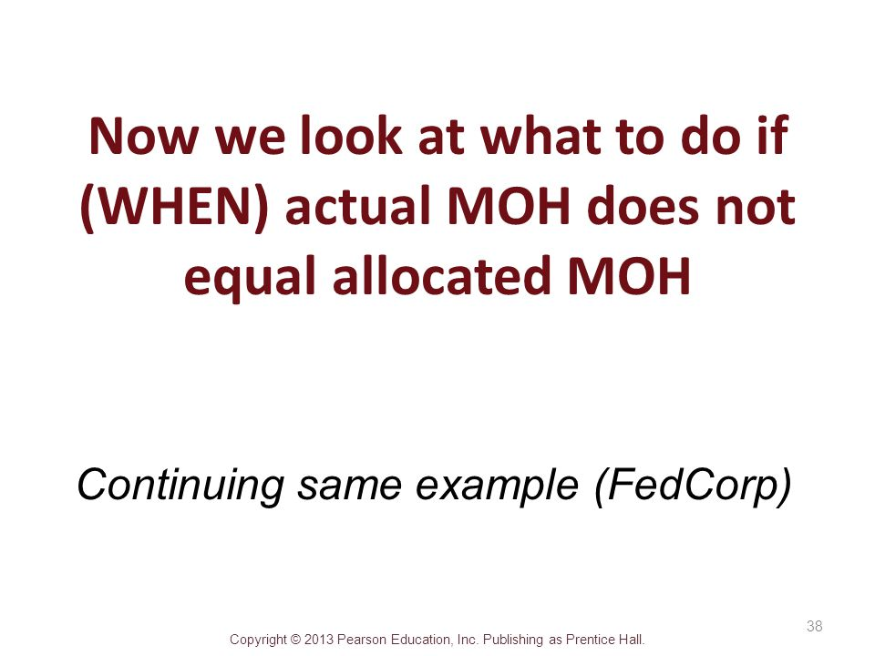 Copyright © 2013 Pearson Education, Inc. Publishing as Prentice Hall. Now we look at what to do if (WHEN) actual MOH does not equal allocated MOH Cont