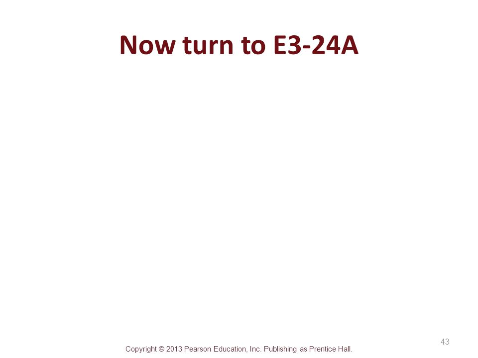 Copyright © 2013 Pearson Education, Inc. Publishing as Prentice Hall. Now turn to E3-24A 43