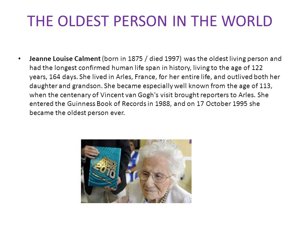 THE OLDEST PERSON IN THE WORLD Jeanne Louise Calment (born in 1875 / died 1997) was the oldest living person and had the longest confirmed human life span in history, living to the age of 122 years, 164 days.