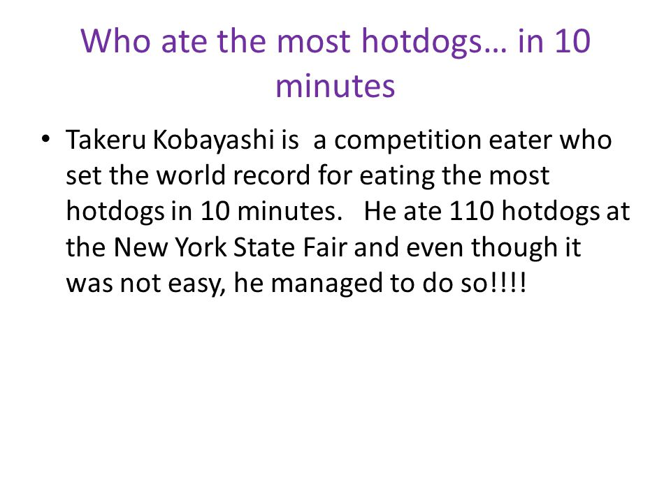Who ate the most hotdogs… in 10 minutes Takeru Kobayashi is a competition eater who set the world record for eating the most hotdogs in 10 minutes.