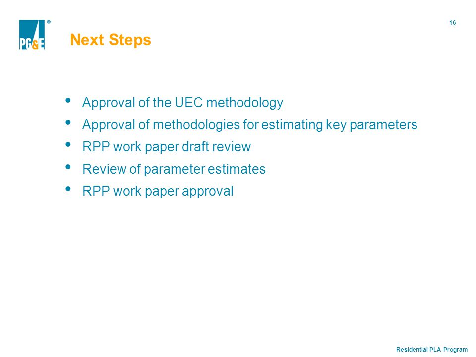 Residential PLA Program 16 Next Steps Approval of the UEC methodology Approval of methodologies for estimating key parameters RPP work paper draft review Review of parameter estimates RPP work paper approval