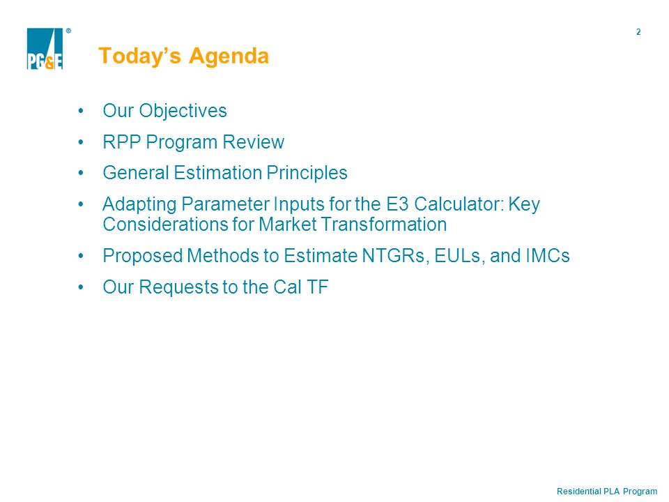 Residential PLA Program 2 Today's Agenda Our Objectives RPP Program Review General Estimation Principles Adapting Parameter Inputs for the E3 Calculator: Key Considerations for Market Transformation Proposed Methods to Estimate NTGRs, EULs, and IMCs Our Requests to the Cal TF