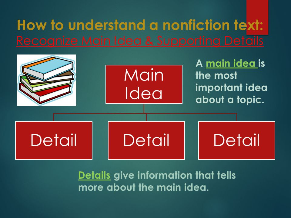 How to understand a nonfiction text: Recognize Main Idea & Supporting Details Main Idea Detail A main idea is the most important idea about a topic.