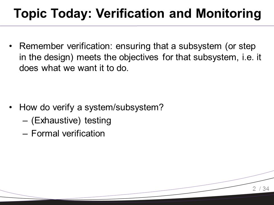 / 34 Topic Today: Verification and Monitoring Remember verification: ensuring that a subsystem (or step in the design) meets the objectives for that subsystem, i.e.