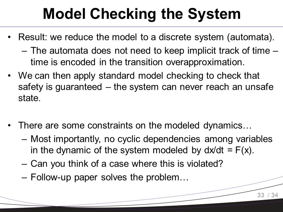 / 34 Model Checking the System Result: we reduce the model to a discrete system (automata).