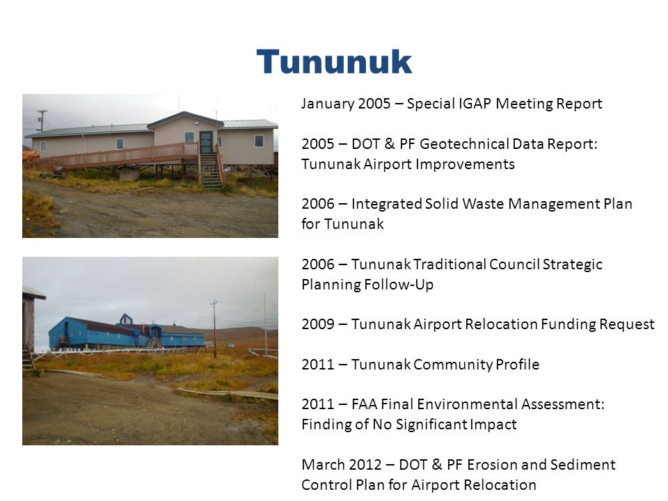 Tununuk January 2005 – Special IGAP Meeting Report 2005 – DOT & PF Geotechnical Data Report: Tununak Airport Improvements 2006 – Integrated Solid Waste Management Plan for Tununak 2006 – Tununak Traditional Council Strategic Planning Follow-Up 2009 – Tununak Airport Relocation Funding Request 2011 – Tununak Community Profile 2011 – FAA Final Environmental Assessment: Finding of No Significant Impact March 2012 – DOT & PF Erosion and Sediment Control Plan for Airport Relocation