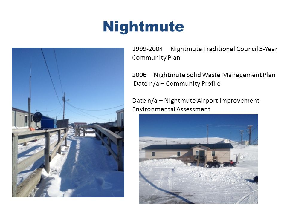 Nightmute 1999-2004 – Nightmute Traditional Council 5-Year Community Plan 2006 – Nightmute Solid Waste Management Plan Date n/a – Community Profile Date n/a – Nightmute Airport Improvement Environmental Assessment