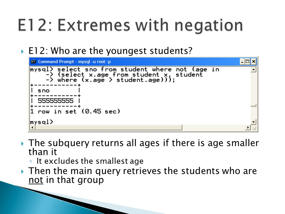  E12: Who are the youngest students? ◦ The min( ) function can be used or a TYPE II can do it as well SELECT sno FROM student WHERE NOT (age IN (SELE