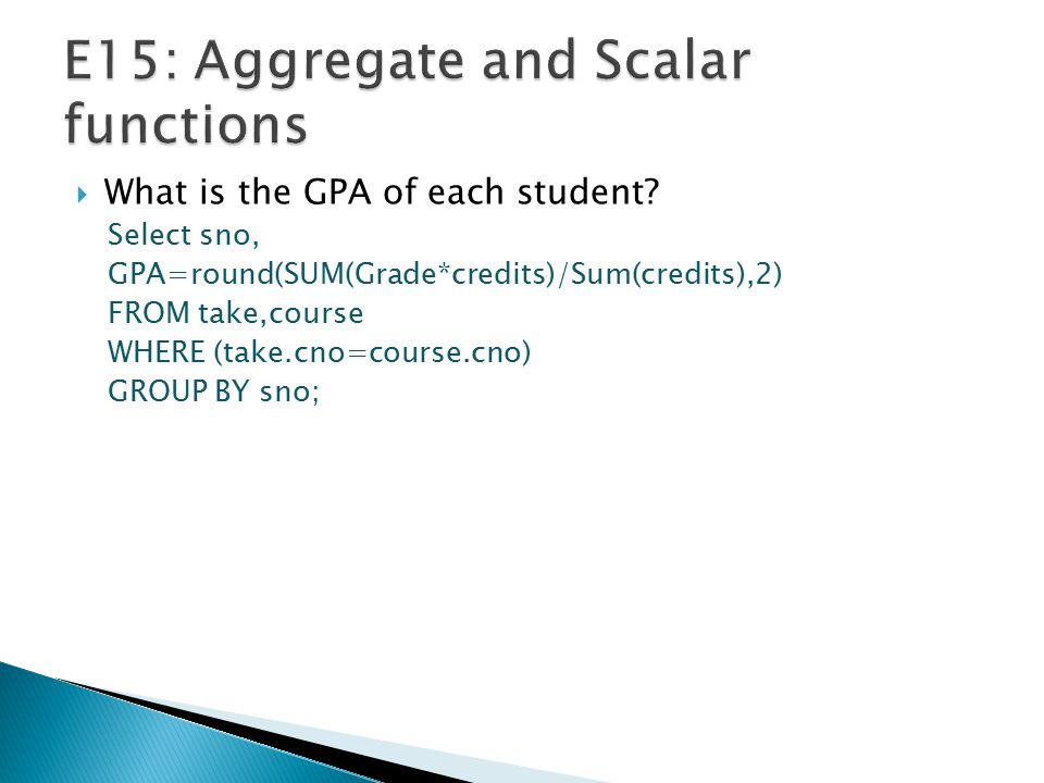  What is the GPA of each student? Select sno, GPA=round(SUM(Grade*credits)/Sum(credits),2) FROM take,course WHERE (take.cno=course.cno) GROUP BY sno;