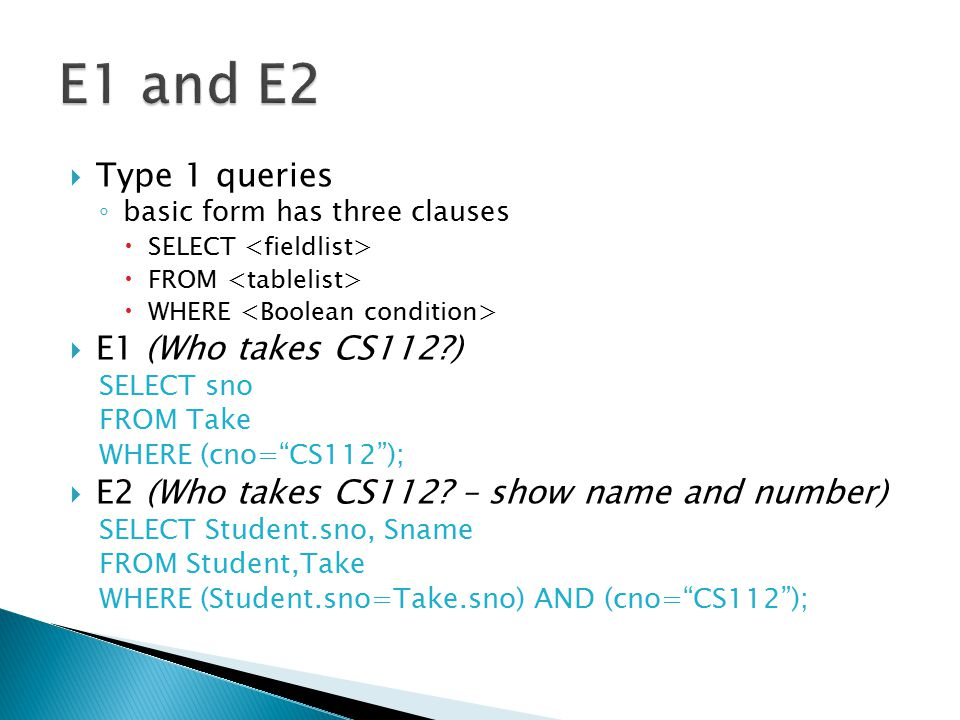" Type 1 queries ◦ basic form has three clauses  SELECT  FROM  WHERE  E1 (Who takes CS112?) SELECT sno FROM Take WHERE (cno=""CS112"");  E2 (Who ta"