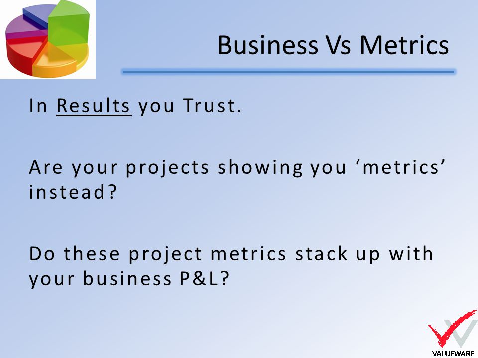 Business Vs Metrics In Results you Trust. Are your projects showing you 'metrics' instead.