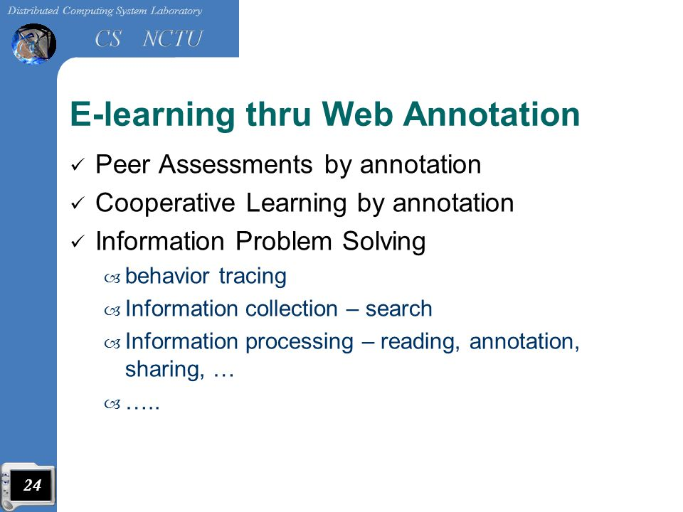 E-learning thru Web Annotation Peer Assessments by annotation Cooperative Learning by annotation Information Problem Solving – behavior tracing – Information collection – search – Information processing – reading, annotation, sharing, … – …..
