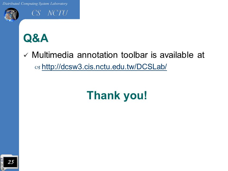 Q&A Multimedia annotation toolbar is available at – http://dcsw3.cis.nctu.edu.tw/DCSLab/ http://dcsw3.cis.nctu.edu.tw/DCSLab/ 25 Thank you!