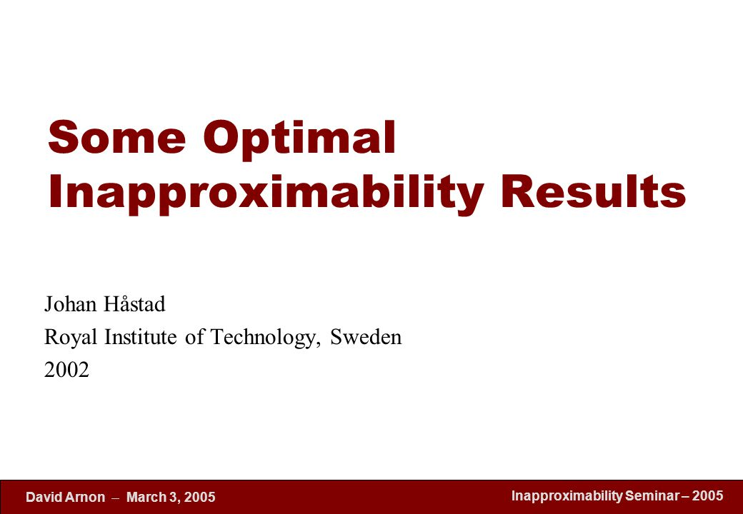 Inapproximability Seminar – 2005 David Arnon  March 3, 2005 Some Optimal Inapproximability Results Johan Håstad Royal Institute of Technology, Sweden 2002