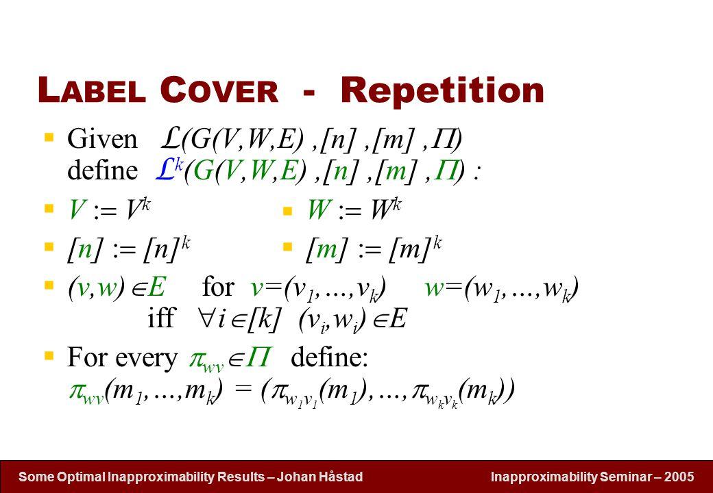 Inapproximability Seminar – 2005 Some Optimal Inapproximability Results – Johan H å stad  V   V k  [n]  [n] k  Given L (G(V,W,E),[n],[m],  ) define L k (G(V,W,E),[n],[m],  ) :  V  V k W  W k  [n]  [n] k [m]  [m] k  (v,w)  E for v=(v 1,…,v k ) w=(w 1,…,w k ) iff  i  [k] (v i,w i )  E  For every  wv  define:  wv (m 1,…,m k ) = (  w 1 v 1 (m 1 ),…,  w k v k (m k )) L ABEL C OVER - Repetition