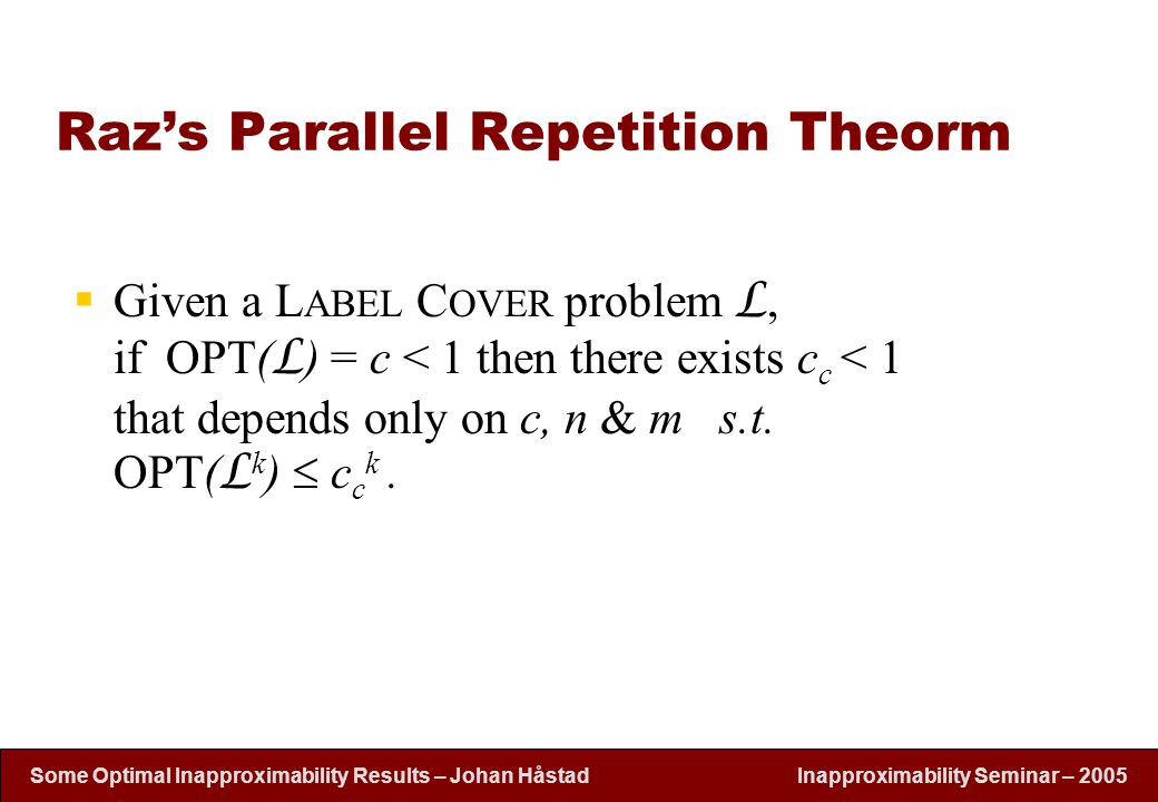 Inapproximability Seminar – 2005 Some Optimal Inapproximability Results – Johan H å stad Raz's Parallel Repetition Theorm  Given a L ABEL C OVER problem L, if OPT( L ) = c < 1 then there exists c c < 1 that depends only on c, n & m s.t.