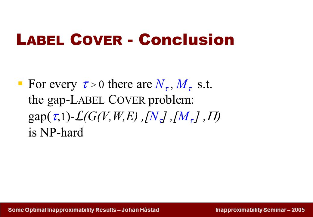 Inapproximability Seminar – 2005 Some Optimal Inapproximability Results – Johan H å stad L ABEL C OVER - Conclusion  For every  > 0 there are N ,