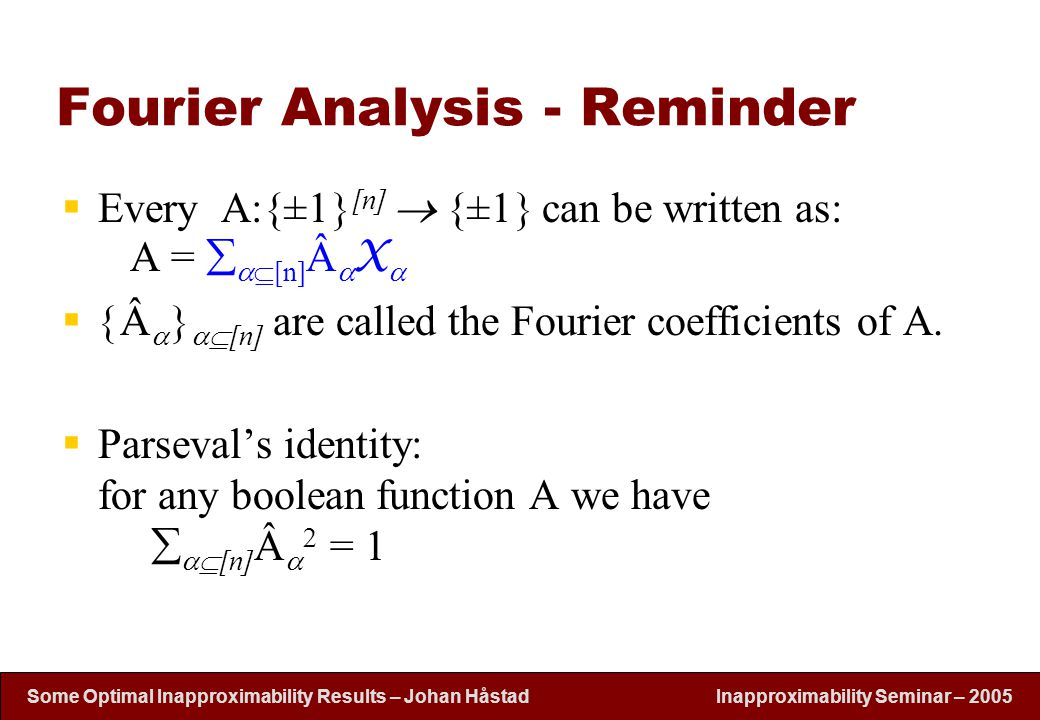 Inapproximability Seminar – 2005 Some Optimal Inapproximability Results – Johan H å stad Fourier Analysis - Reminder  Every A:{  [n]  {  can be written as: A =   [n] Â  X    Â    [n] are called the Fourier coefficients of A.