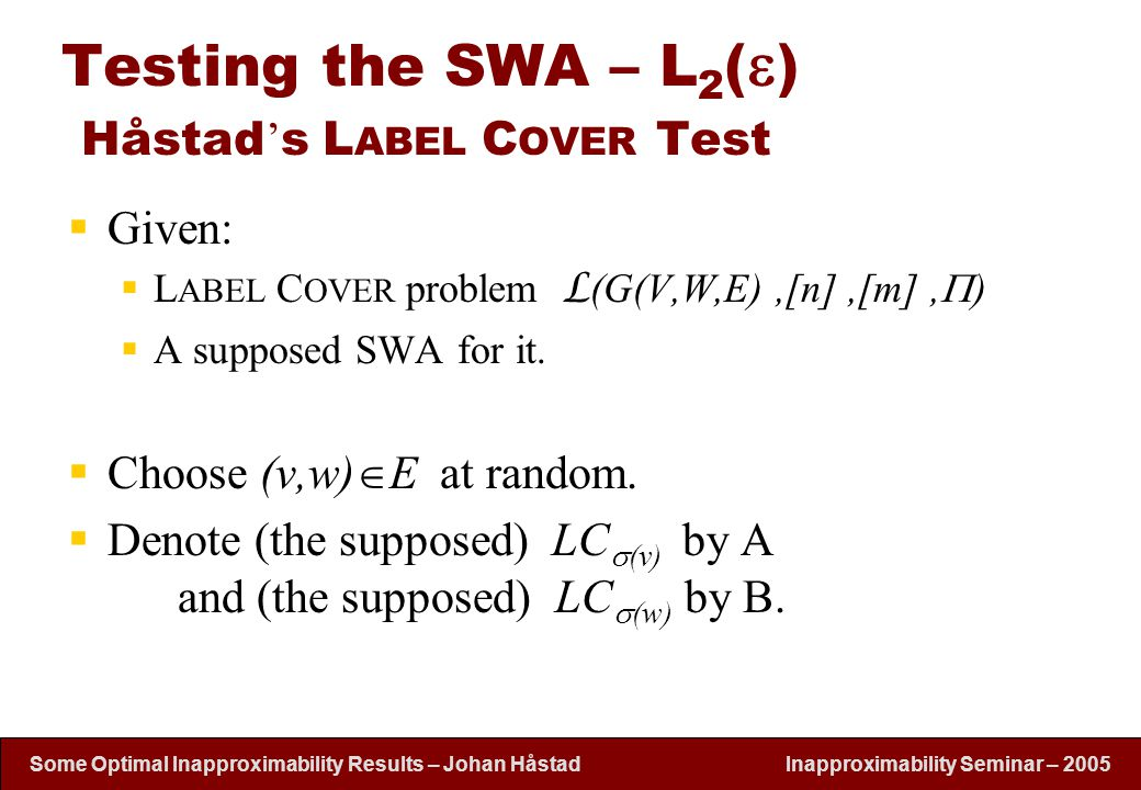 Inapproximability Seminar – 2005 Some Optimal Inapproximability Results – Johan H å stad Testing the SWA – L 2 (  ) Håstad ' s L ABEL C OVER Test  Given:  L ABEL C OVER problem L (G(V,W,E),[n],[m],  )  A supposed SWA for it.