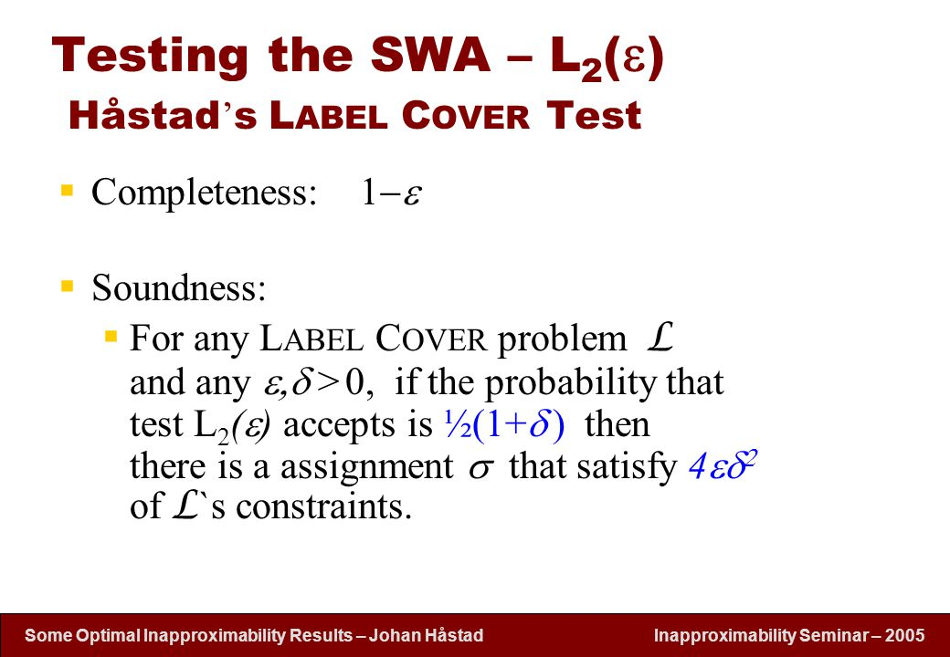 Inapproximability Seminar – 2005 Some Optimal Inapproximability Results – Johan H å stad Testing the SWA – L 2 (  ) Håstad ' s L ABEL C OVER Test  C