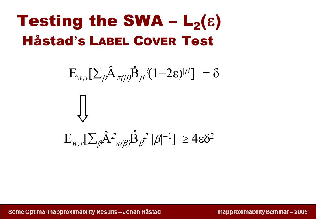 Inapproximability Seminar – 2005 Some Optimal Inapproximability Results – Johan H å stad Testing the SWA – L 2 (  ) Håstad ' s L ABEL C OVER Test E w,v [   Â  B    1  2    E w,v [   Â   B           ^^^^
