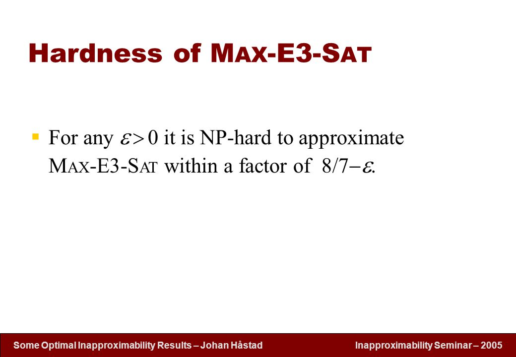 Inapproximability Seminar – 2005 Some Optimal Inapproximability Results – Johan H å stad Hardness of M AX -E3-S AT  For any     0 it is NP-hard t