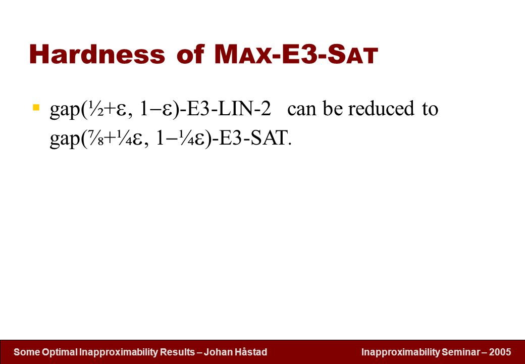 Inapproximability Seminar – 2005 Some Optimal Inapproximability Results – Johan H å stad Hardness of M AX -E3-S AT  gap(½+  , 1   )-E3-LIN-2 can