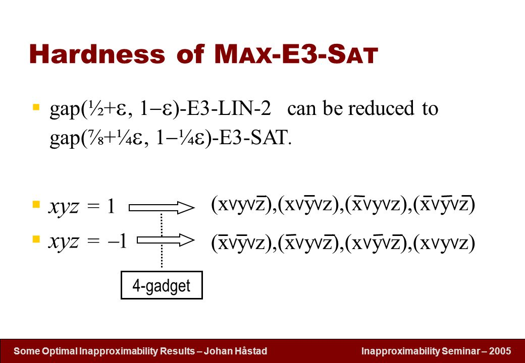 Inapproximability Seminar – 2005 Some Optimal Inapproximability Results – Johan H å stad Hardness of M AX -E3-S AT  xyz = 1  xyz =  1 (x V y V z),(