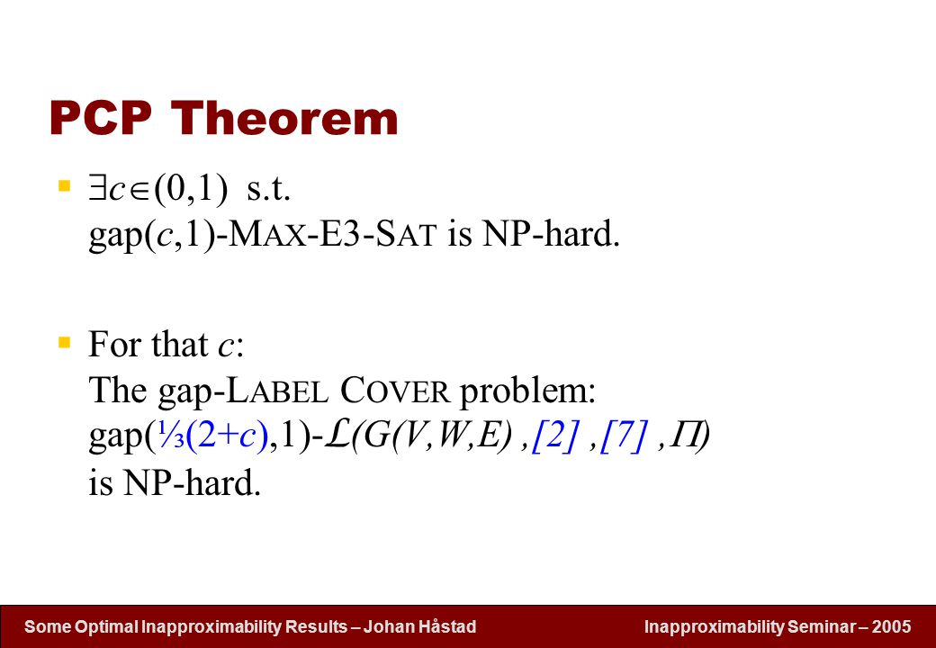Inapproximability Seminar – 2005 Some Optimal Inapproximability Results – Johan H å stad PCP Theorem   c  (0,1) s.t. gap(c,1)-M AX -E3-S AT is NP-h
