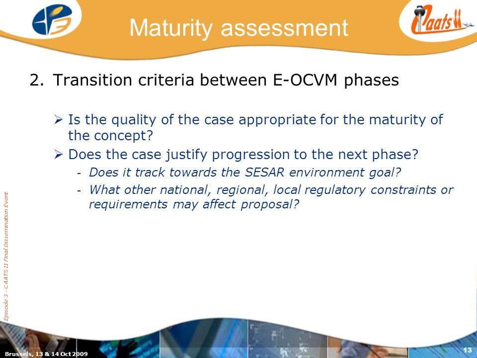 Brussels, 13 & 14 Oct 2009 Episode 3 - CAATS II Final Dissemination Event 13 Maturity assessment 2.Transition criteria between E-OCVM phases  Is the quality of the case appropriate for the maturity of the concept.