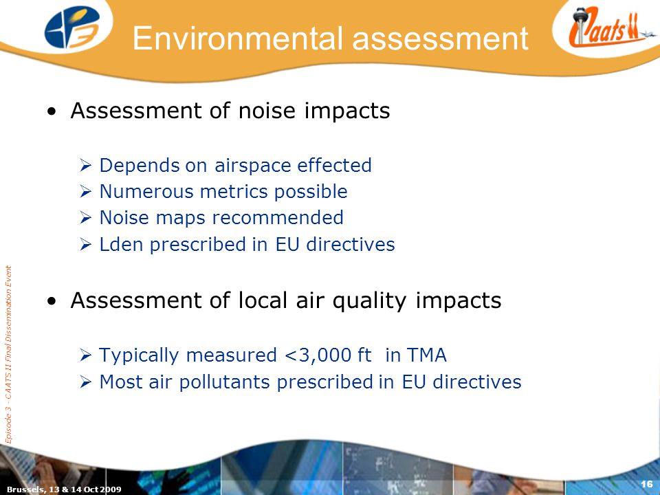 Brussels, 13 & 14 Oct 2009 Episode 3 - CAATS II Final Dissemination Event 16 Environmental assessment Assessment of noise impacts  Depends on airspace effected  Numerous metrics possible  Noise maps recommended  Lden prescribed in EU directives Assessment of local air quality impacts  Typically measured <3,000 ft in TMA  Most air pollutants prescribed in EU directives