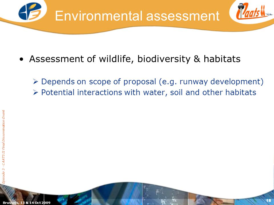 Brussels, 13 & 14 Oct 2009 Episode 3 - CAATS II Final Dissemination Event 18 Environmental assessment Assessment of wildlife, biodiversity & habitats  Depends on scope of proposal (e.g.
