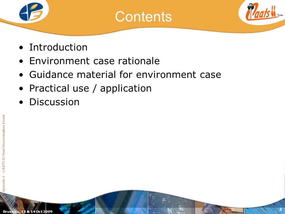 Brussels, 13 & 14 Oct 2009 Episode 3 - CAATS II Final Dissemination Event 2 Contents Introduction Environment case rationale Guidance material for environment case Practical use / application Discussion