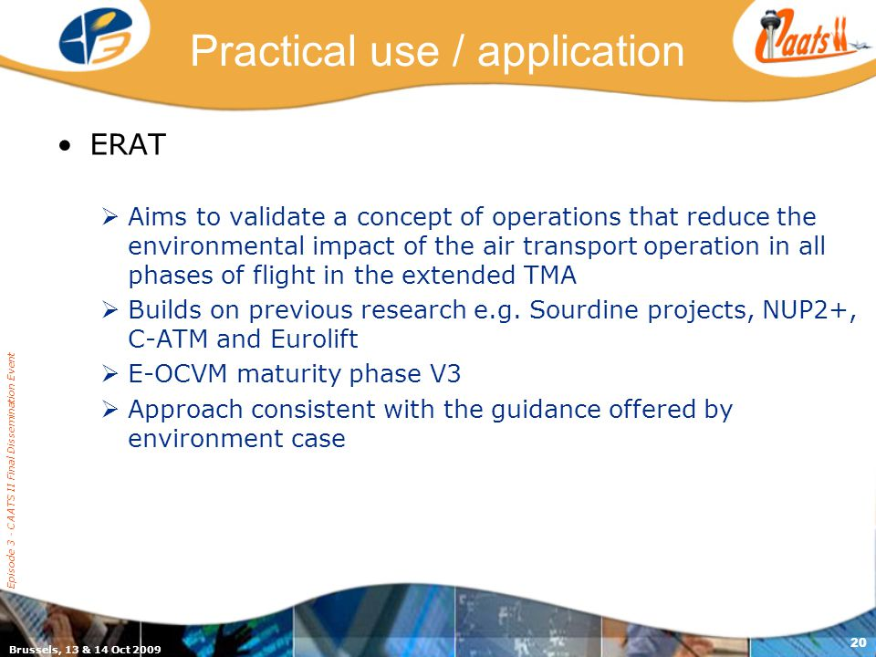 Episode 3 - CAATS II Final Dissemination Event 20 Practical use / application ERAT  Aims to validate a concept of operations that reduce the environmental impact of the air transport operation in all phases of flight in the extended TMA  Builds on previous research e.g.