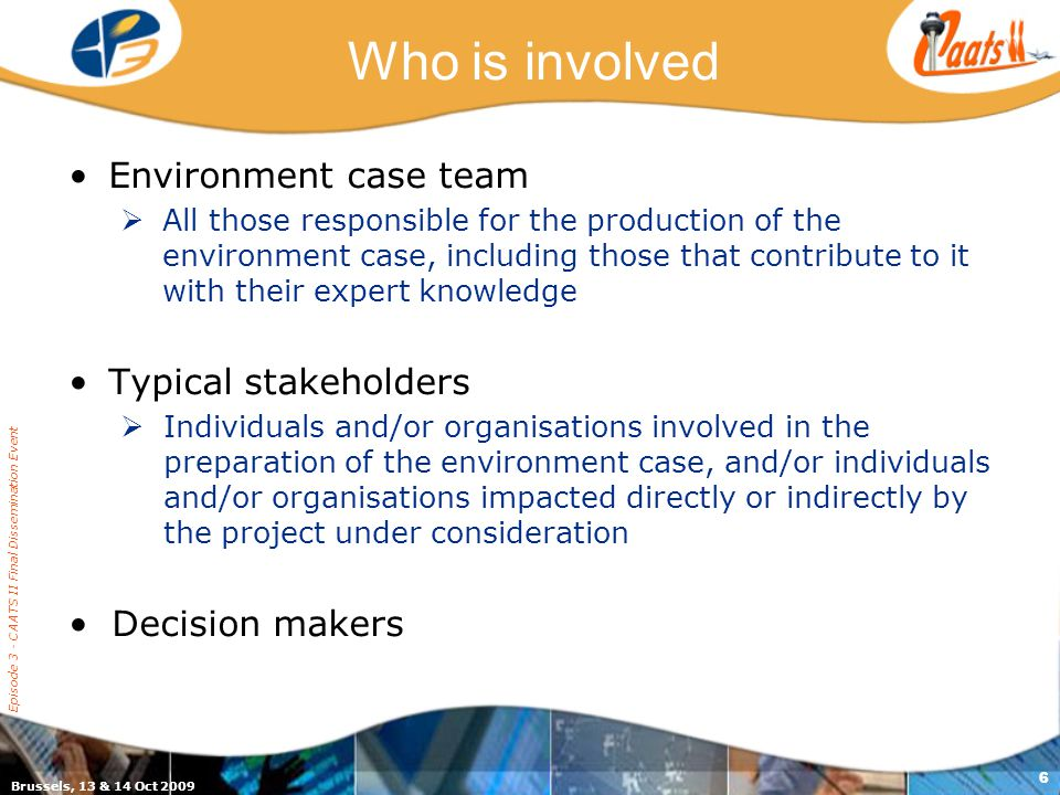 Brussels, 13 & 14 Oct 2009 Episode 3 - CAATS II Final Dissemination Event 6 Who is involved Environment case team  All those responsible for the production of the environment case, including those that contribute to it with their expert knowledge Typical stakeholders  Individuals and/or organisations involved in the preparation of the environment case, and/or individuals and/or organisations impacted directly or indirectly by the project under consideration Decision makers