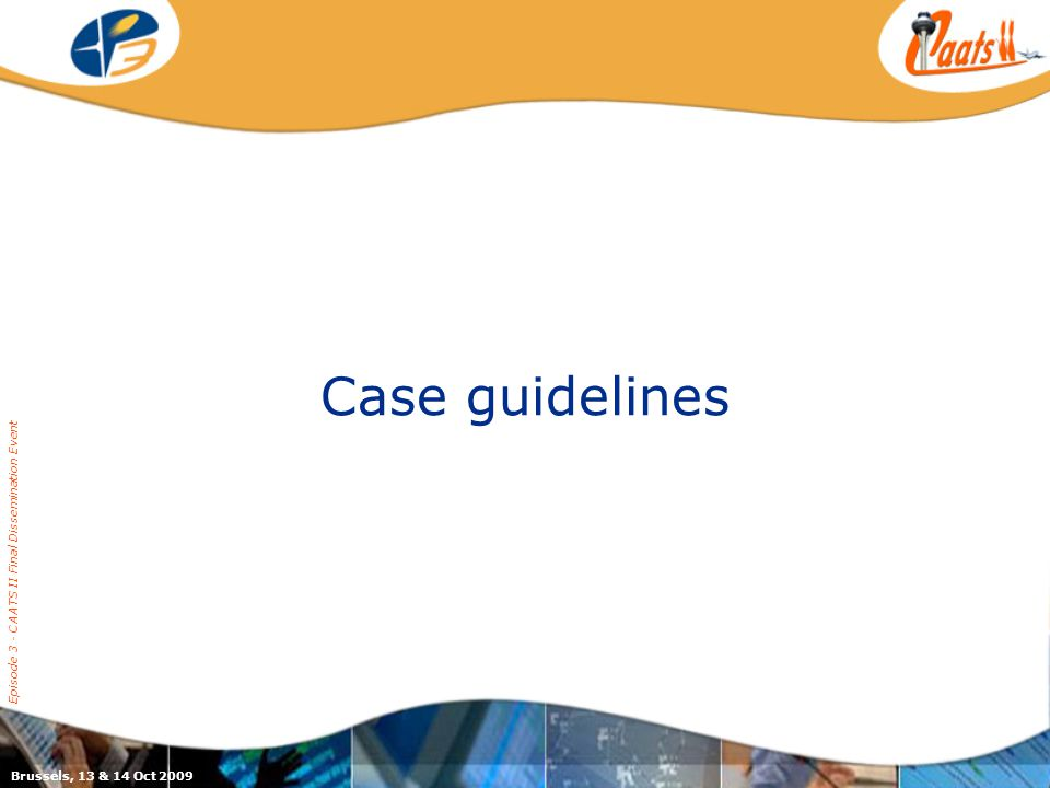 Case guidelines Episode 3 - CAATS II Final Dissemination Event Brussels, 13 & 14 Oct 2009